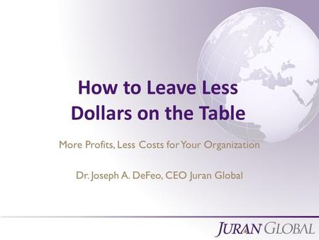 All Rights Reserved, Juran Global How to Leave Less Dollars on the Table More Profits, Less Costs for Your Organization Dr. Joseph A. DeFeo, CEO Juran.