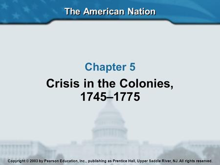 The American Nation Chapter 5 Crisis in the Colonies, 1745–1775 Copyright © 2003 by Pearson Education, Inc., publishing as Prentice Hall, Upper Saddle.