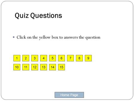 Home Page 1 Quiz Questions Click on the yellow box to answers the question 23546789 101112131415.