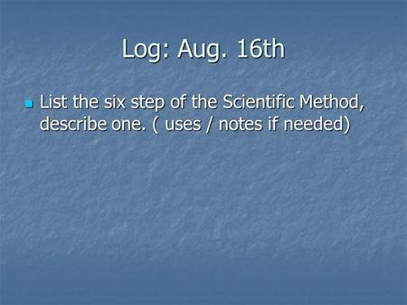 Log: Aug. 16th List the six step of the Scientific Method, describe one. ( uses / notes if needed) List the six step of the Scientific Method, describe.