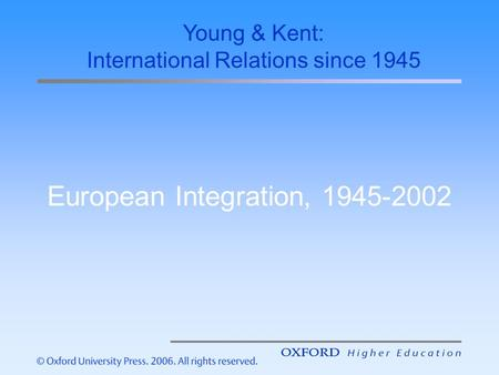 European Integration, 1945-2002 Young & Kent: International Relations since 1945.