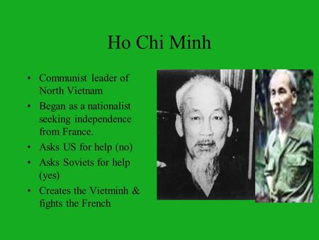 Ho Chi Minh Communist leader of North Vietnam Began as a nationalist seeking independence from France. Asks US for help (no) Asks Soviets for help (yes)
