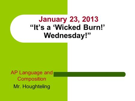 "January 23, 2013 ""It's a 'Wicked Burn!' Wednesday!"" AP Language and Composition Mr. Houghteling."