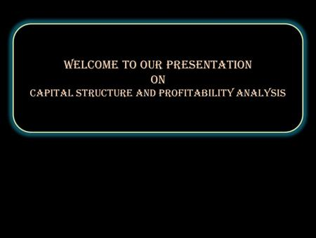 Welcome to our Presentation On Capital structure and profitability analysis Welcome to our Presentation On Capital structure and profitability analysis.