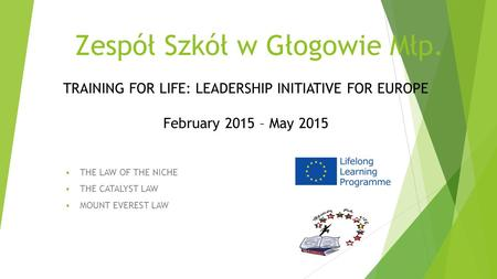 Zespół Szkół w Głogowie Młp.  THE LAW OF THE NICHE  THE CATALYST LAW  MOUNT EVEREST LAW TRAINING FOR LIFE: LEADERSHIP INITIATIVE FOR EUROPE February.