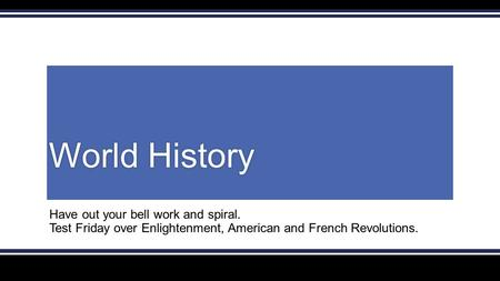 World HistoryWorld History Have out your bell work and spiral. Test Friday over Enlightenment, American and French Revolutions.