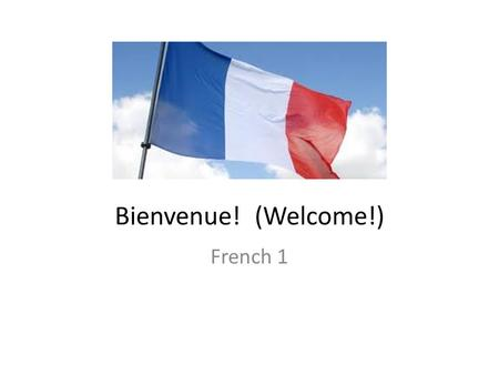Bienvenue! (Welcome!) French 1. Course Goals: To strengthen spoken, auditory and written knowledge of the French language To explore the cultures of France.