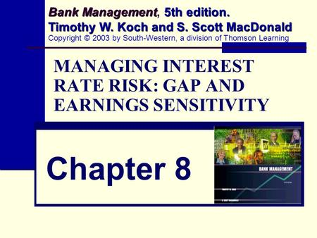 MANAGING INTEREST RATE RISK: GAP AND EARNINGS SENSITIVITY Chapter 8 Bank Management 5th edition. Timothy W. Koch and S. Scott MacDonald Bank Management,