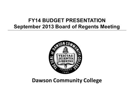 FY14 BUDGET PRESENTATION September 2013 Board of Regents Meeting Dawson Community College.