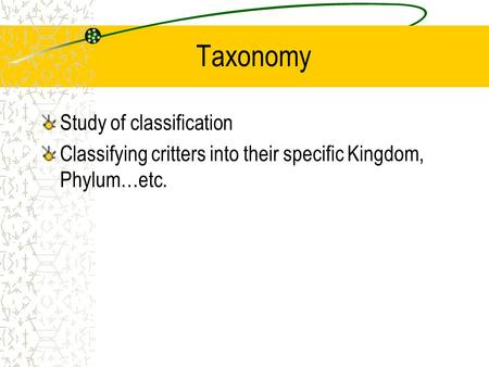 Taxonomy Study of classification Classifying critters into their specific Kingdom, Phylum…etc.
