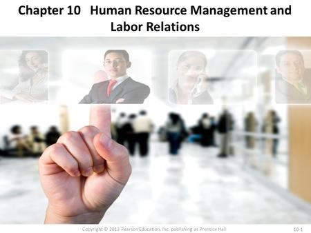 10-1 Copyright © 2013 Pearson Education, Inc. publishing as Prentice Hall Chapter 10 Human Resource Management and Labor Relations.
