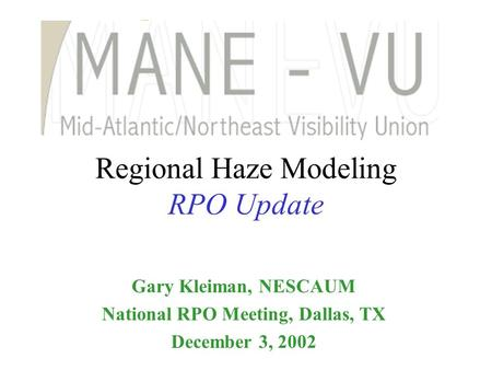 Regional Haze Modeling RPO Update Gary Kleiman, NESCAUM National RPO Meeting, Dallas, TX December 3, 2002.