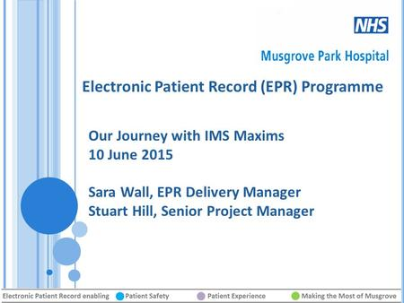 Electronic Patient Record (EPR) Programme Our Journey with IMS Maxims 10 June 2015 Sara Wall, EPR Delivery Manager Stuart Hill, Senior Project Manager.