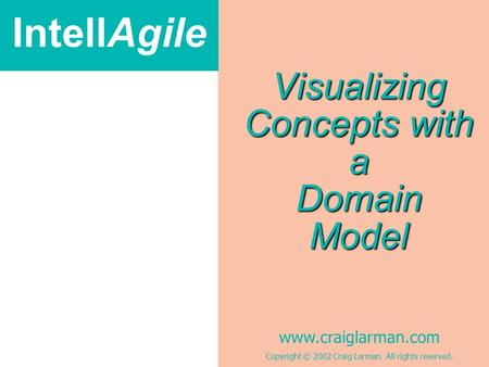 IntellAgile www.craiglarman.com Copyright © 2002 Craig Larman. All rights reserved. Visualizing Concepts with a Domain Model.
