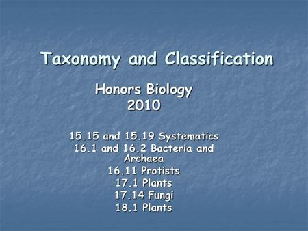Taxonomy and Classification Honors Biology 2010 15.15 and 15.19 Systematics 16.1 and 16.2 Bacteria and Archaea 16.11 Protists 17.1 Plants 17.14 Fungi 18.1.