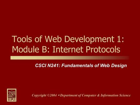 CSCI N241: Fundamentals of Web Design Copyright ©2004  Department of Computer & Information Science Tools of Web Development 1: Module B: Internet Protocols.