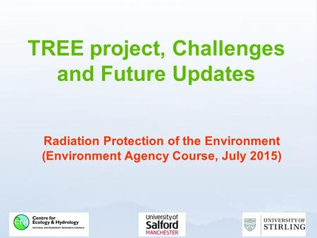 TREE project, Challenges and Future Updates Radiation Protection of the Environment (Environment Agency Course, July 2015)