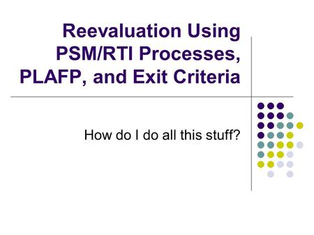 Reevaluation Using PSM/RTI Processes, PLAFP, and Exit Criteria How do I do all this stuff?