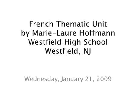 French Thematic Unit by Marie-Laure Hoffmann Westfield High School Westfield, NJ Wednesday, January 21, 2009.
