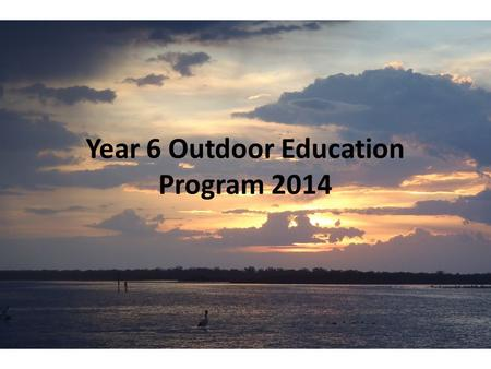 Year 6 Outdoor Education Program 2014. Program Outline Monday Students meet at 8:30am at South Road Gates. Make sure you bring lunch and snacks for Monday.