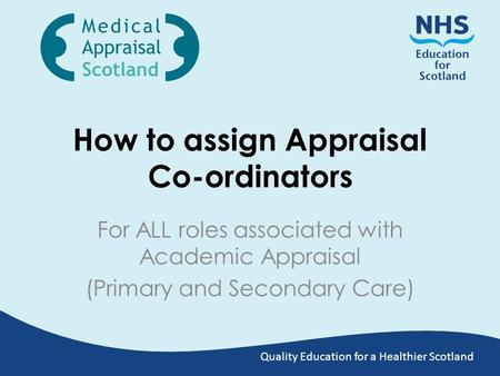 Quality Education for a Healthier Scotland How to assign Appraisal Co-ordinators For ALL roles associated with Academic Appraisal (Primary and Secondary.