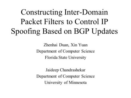 Constructing Inter-Domain Packet Filters to Control IP Spoofing Based on BGP Updates Zhenhai Duan, Xin Yuan Department of Computer Science Florida State.