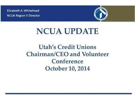NCUA UPDATE Utah's Credit Unions Chairman/CEO and Volunteer Conference October 10, 2014 Elizabeth A. Whitehead NCUA Region V Director.