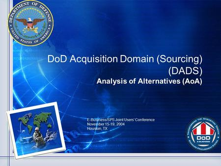 DoD Acquisition Domain (Sourcing) (DADS) Analysis of Alternatives (AoA) E-Business/SPS Joint Users' Conference November 15-19, 2004 Houston, TX.