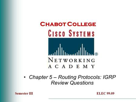 Chabot College Chapter 5 – Routing Protocols: IGRP Review Questions Semester IIIELEC 99.09 Semester III ELEC 99.09.