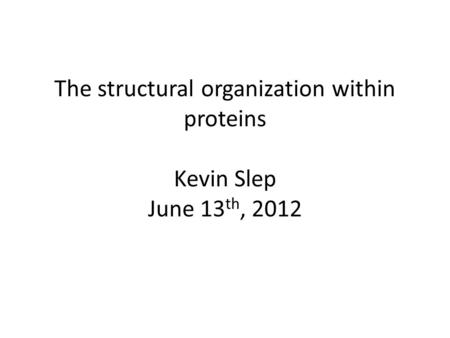 The structural organization within proteins Kevin Slep June 13 th, 2012.
