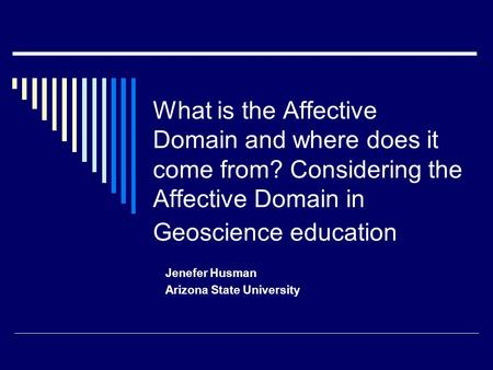 What is the Affective Domain and where does it come from? Considering the Affective Domain in Geoscience education Jenefer Husman Arizona State University.