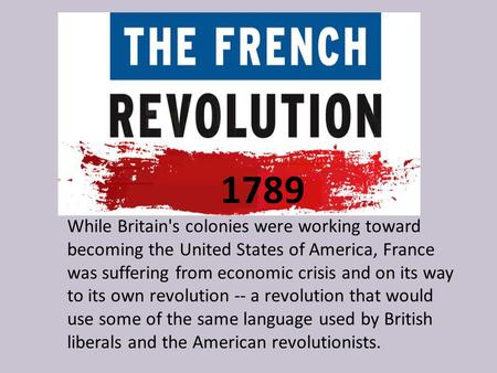 1789 While Britain's colonies were working toward becoming the United States of America, France was suffering from economic crisis and on its way to its.