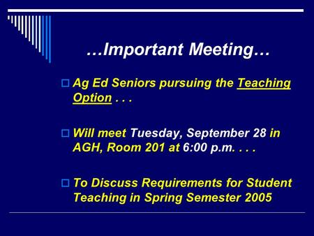 …Important Meeting…  Ag Ed Seniors pursuing the Teaching Option...  Will meet Tuesday, September 28 in AGH, Room 201 at 6:00 p.m....  To Discuss Requirements.