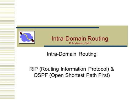 Intra-Domain Routing D.Anderson, CMU Intra-Domain Routing RIP (Routing Information Protocol) & OSPF (Open Shortest Path First)