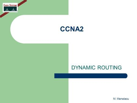M. Menelaou CCNA2 DYNAMIC ROUTING. M. Menelaou DYNAMIC ROUTING Dynamic routing protocols can help simplify the life of a network administrator Routing.