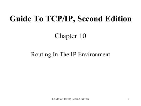 Guide to TCP/IP, Second Edition1 Guide To TCP/IP, Second Edition Chapter 10 Routing In The IP Environment.