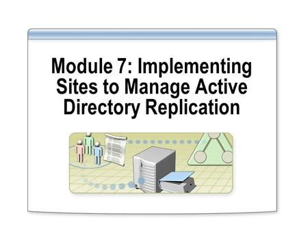 Module 7: Implementing Sites to Manage Active Directory Replication.