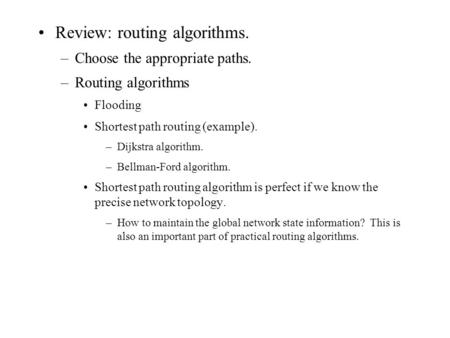 Review: routing algorithms. –Choose the appropriate paths. –Routing algorithms Flooding Shortest path routing (example). –Dijkstra algorithm. –Bellman-Ford.