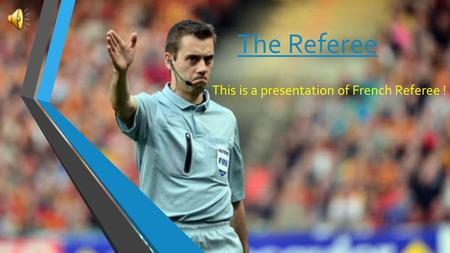 The Referee This is a presentation of French Referee !