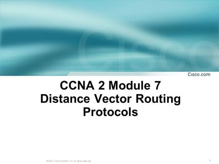 1 © 2003, Cisco Systems, Inc. All rights reserved. CCNA 2 Module 7 Distance Vector Routing Protocols.