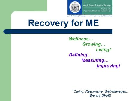 Recovery for ME Wellness… Growing… Living! Defining… Measuring… Improving! Caring..Responsive..Well-Managed.. We are DHHS.