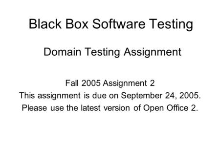 Black Box Software Testing Domain Testing Assignment Fall 2005 Assignment 2 This assignment is due on September 24, 2005. Please use the latest version.