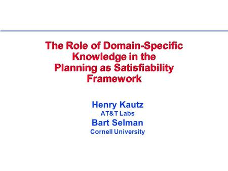 The Role of Domain-Specific Knowledge in the Planning as Satisfiability Framework Henry Kautz AT&T Labs Bart Selman Cornell University.
