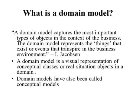 "What is a domain model? ""A domain model captures the most important types of objects in the context of the business. The domain model represents the 'things'"