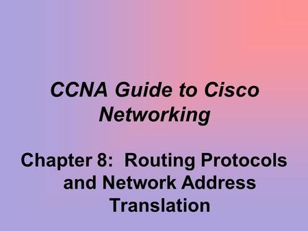 CCNA Guide to Cisco Networking Chapter 8: Routing Protocols and Network Address Translation.