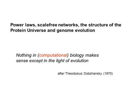 Nothing in (computational) biology makes sense except in the light of evolution after Theodosius Dobzhansky (1970) Power laws, scalefree networks, the.