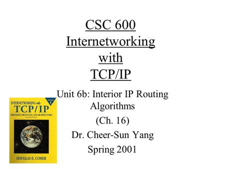CSC 600 Internetworking with TCP/IP Unit 6b: Interior IP Routing Algorithms (Ch. 16) Dr. Cheer-Sun Yang Spring 2001.