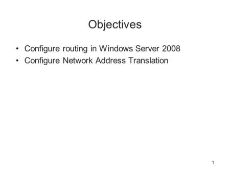 Objectives Configure routing in Windows Server 2008 Configure Network Address Translation 1.