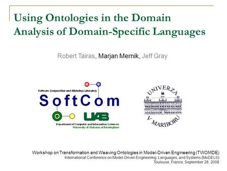 Robert Tairas, Marjan Mernik, Jeff Gray Using Ontologies in the Domain Analysis of Domain-Specific Languages Workshop on Transformation and Weaving Ontologies.