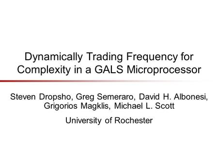 Dynamically Trading Frequency for Complexity in a GALS Microprocessor Steven Dropsho, Greg Semeraro, David H. Albonesi, Grigorios Magklis, Michael L. Scott.